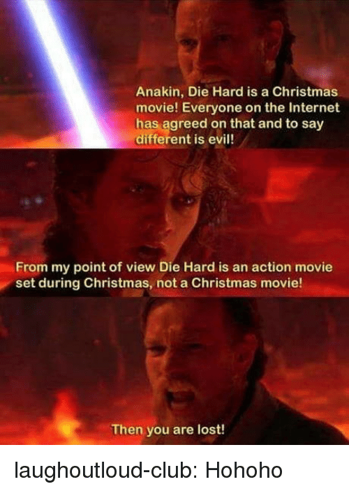 Hohoho: Anakin, Die Hard is a Christmas  movie! Everyone on the Internet  has agreed on that and to say  different is evil!  From my point of view Die Hard is an action movie  set during Christmas, not a Christmas movie!  Then you are lost! laughoutloud-club:  Hohoho