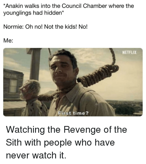 Netflix, Revenge, and Sith: *Anakin walks into the Council Chamber where the  younglings had hidden*  Normie: Oh no! Not the kids! No!  Me:  NETFLIX  First time? Watching the Revenge of the Sith with people who have never watch it.
