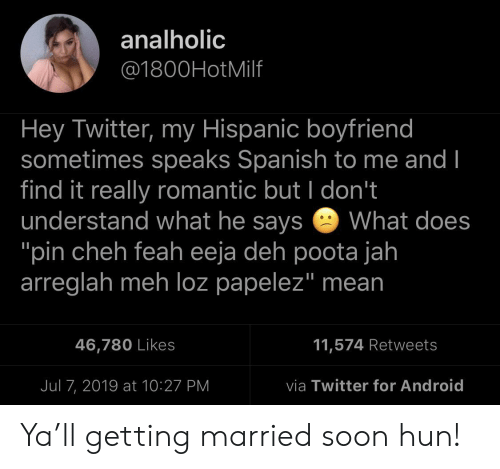 """meh: analholic  @1800HotMilf  Hey Twitter, my Hispanic boyfriend  sometimes speaks Spanish to me and I  find it really romantic but I don't  understand what he says  """"pin cheh feah eeja deh poota jah  arreglah meh loz papelez"""" mean  What does  11,574 Retweets  46,780 Likes  via Twitter for Android  Jul 7, 2019 at 10:27 PM Ya'll getting married soon hun!"""