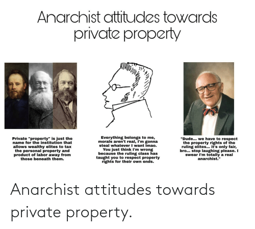 "tax: Anarchist attitudes towards  private property  Everything belongs to me,  morals aren't real, I'm gonna  steal whatever I want Imao.  You just think I'm wrong  because the ruling class has  taught you to respect property  rights for their own ends.  ""Dude... we have to respect  the property rights of the  ruling elites... it's only fair,  bro... stop laughing please. I  swear I'm totally a real  anarchist.""  Private ""property"" is just the  name for the institution that  allows wealthy elites to tax  the personal property and  product of labor away from  those beneath them. Anarchist attitudes towards private property."