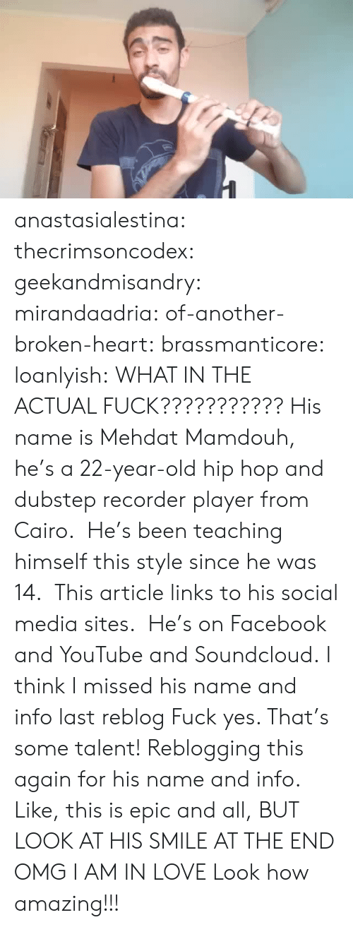 Dubstep, Facebook, and Love: anastasialestina: thecrimsoncodex:   geekandmisandry:  mirandaadria:  of-another-broken-heart:  brassmanticore:  loanlyish:  WHAT IN THE ACTUAL FUCK???????????  His name is Mehdat Mamdouh, he's a 22-year-old hip hop and dubstep recorder player from Cairo.  He's been teaching himself this style since he was 14.  This article links to his social media sites.  He's on Facebook and YouTube and Soundcloud.  I think I missed his name and info last reblog  Fuck yes. That's some talent!  Reblogging this again for his name and info.  Like, this is epic and all, BUT LOOK AT HIS SMILE AT THE END OMG I AM IN LOVE   Look how amazing!!!