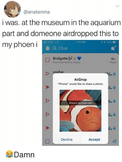 "acception: @anatenma  i was. at the museum in the aquarium  part and domeone airdropped this to  my phoeni  AT&T LTE  1:19 PM  イ* 63% ..  Chat  Bridgette  Press and hold to replay  Reply  sophai  AirDrop  ""iPhone"" would like to share a photo.  Where's my fuckin son  Decline  Accept 😂Damn"
