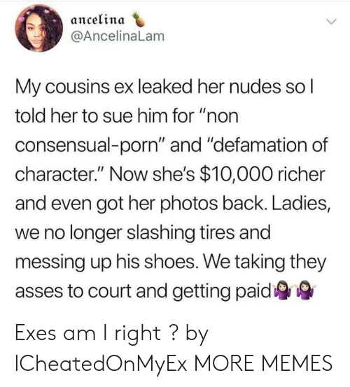 """Exes: ancelinda  @AncelinaLam  My cousins ex leaked her nudes so l  told her to sue him for """"non  consensual-porn"""" and """"defamation of  character."""" Now she's $10,000 richer  and even got her photos back. Ladies,  we no longer slashing tires and  messing up his shoes. We taking they  asses to court and getting paid Exes am I right ? by ICheatedOnMyEx MORE MEMES"""