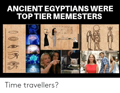 Top Tier: ANCIENT EGYPTIANS WERE  TOP TIER MEMESTERS  0045 65  00455 Time travellers?