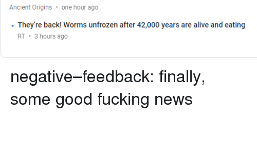 Alive, Fucking, and News: Ancient Origins one hour ago  They're back Worms unfrozen after 42,000 years are alive and eating  RT 3 hours ago negative–feedback:  finally, some good fucking news