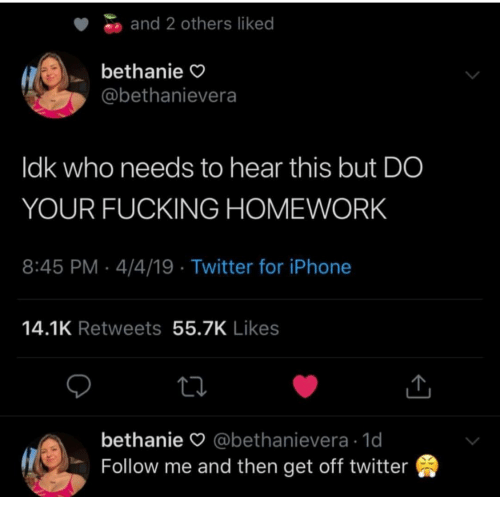 Ldk: and 2 others liked  bethanie  @bethanievera  ldk who needs to hear this but DO  YOUR FUCKING HOMEWORK  8:45 PM-4/4/19 Twitter for iPhone  14.1K Retweets 55.7K Likes  bethanie O @bethanievera 1d  Follow me and then get off twitter