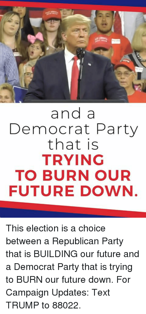 Republican Party: and a  Democrat Party  that is  TRYING  TO BURN OUR  FUTURE DOWN This election is a choice between a Republican Party that is BUILDING our future and a Democrat Party that is trying to BURN our future down.  For Campaign Updates: Text TRUMP to 88022.