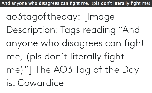 "tags: And anyone who disagrees can fight me, (pls don't literally fight me) ao3tagoftheday:  [Image Description: Tags reading ""And anyone who disagrees can fight me, (pls don't literally fight me)""]  The AO3 Tag of the Day is: Cowardice"