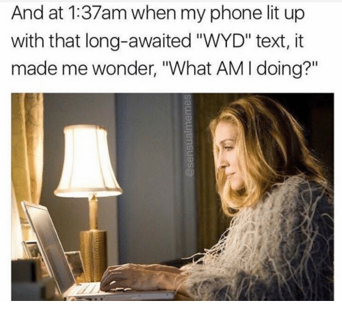 """Lit Up: And at 1:37am when my phone lit up  with that long-awaited """"WYD"""" text, it  made me wonder, """"What AM I doing?"""""""