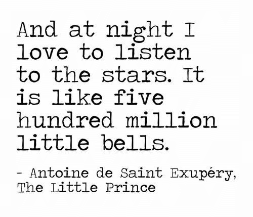 Love, Prince, and Stars: And at night I  love to listen  to the stars. It  is like five  hundred million  little bells  Antoine de Saint Exupéry,  The Little Prince