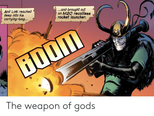 rocket: ...and brought out  an M20 recoilless  rocket launcher.  And Loki reached  deep into his  carrying-bag...  ற் The weapon of gods