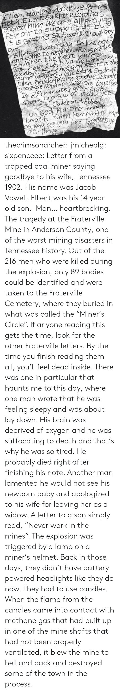 """Hell And Back: and come to heoven  Chden thg bestsh2  With m  Uu? thecrimsonarcher: jmichealg:  sixpenceee:  Letter from a trapped coal miner saying goodbye to his wife, Tennessee 1902.His name was Jacob Vowell. Elbert was his 14 year old son.  Man… heartbreaking.    The tragedy at the Fraterville Mine in Anderson County, one of the worst mining disasters in Tennessee history. Out of the 216 men who were killed during the explosion, only 89 bodies could be identified and were taken to the Fraterville Cemetery, where they buried in what was called the """"Miner's Circle"""". If anyone reading this gets the time, look for the other Fraterville letters. By the time you finish reading them all, you'll feel dead inside. There was one in particular that haunts me to this day, where one man wrote that he was feeling sleepy and was about lay down. His brain was deprived of oxygen and he was suffocating to death and that's why he was so tired. He probably died right after finishing his note. Another man lamented he would not see his newborn baby and apologized to his wife for leaving her as a widow. A letter to a son simply read, """"Never work in the mines"""".   The explosion was triggered by a lamp on a miner's helmet. Back in those days, they didn't have battery powered headlights like they do now. They had to use candles. When the flame from the candles came into contact with methane gas that had built up in one of the mine shafts that had not been properly ventilated, it blew the mine to hell and back and destroyed some of the town in the process."""