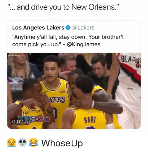 "Fall, Los Angeles Lakers, and Los-Angeles-Lakers: ""... and drive you to New Orleans.""  Los Angeles Lakers@Lakers  ""Anytime y'all fall, stay down. Your brother'll  come pick you up."" - @KingJames  ALAKESHow  BLAZ  wish  KERS  AUDIONASSIST  HART 😭💀😂 WhoseUp"