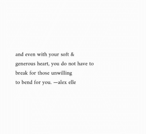 elle: and even with your soft &  generous heart, you do not have to  break for those unwilling  to bend for you. -alex elle