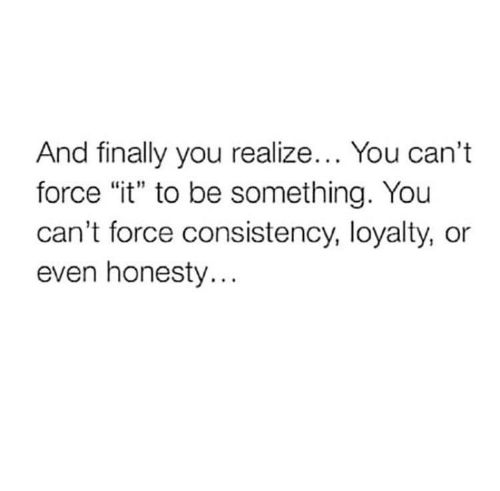 """Consistency, Honesty, and Force: And finally you realize... You can't  force """"it"""" to be something. You  can't force consistency, loyalty, or  even honesty..."""