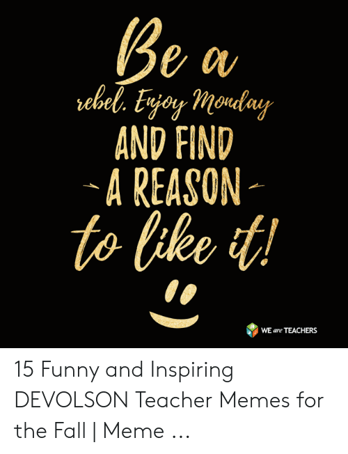 Fall Meme: AND FIND  A REASON  to like t  WE are TEACHERS 15 Funny and Inspiring DEVOLSON Teacher Memes for the Fall | Meme ...