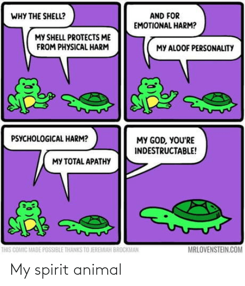 thanks: AND FOR  EMOTIONAL HARM?  WHY THE SHELL?  MY SHELL PROTECTS ME  FROM PHYSICAL HARM  MY ALOOF PERSONALITY  PSYCHOLOGICAL HARM?  MY GOD, YOU'RE  INDESTRUCTABLE!  MY TOTAL APATHY  MRLOVENSTEIN.COM  THIS COMIC MADE POSSIBLE THANKS TO JEREMIAH BROCKMAN My spirit animal