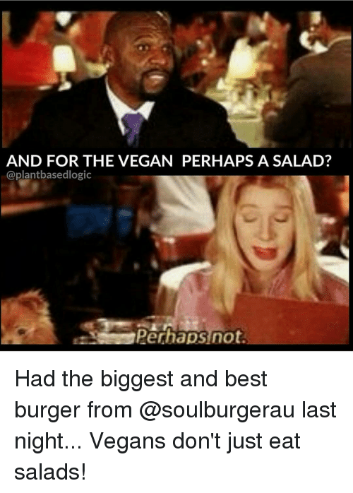 Perhapes: AND FOR THE VEGAN PERHAPS A SALAD?  @plant basedlogic  Perhaps not Had the biggest and best burger from @soulburgerau last night... Vegans don't just eat salads!