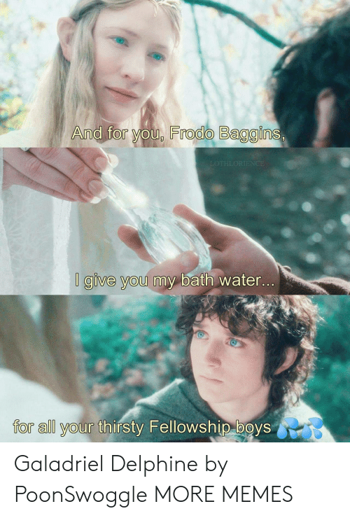 frodo: And for you, Frodo Baggins,  LOTHLORIENCE  I give you my bath water...  for all your thirsty Fellowship boys Galadriel Delphine by PoonSwoggle MORE MEMES