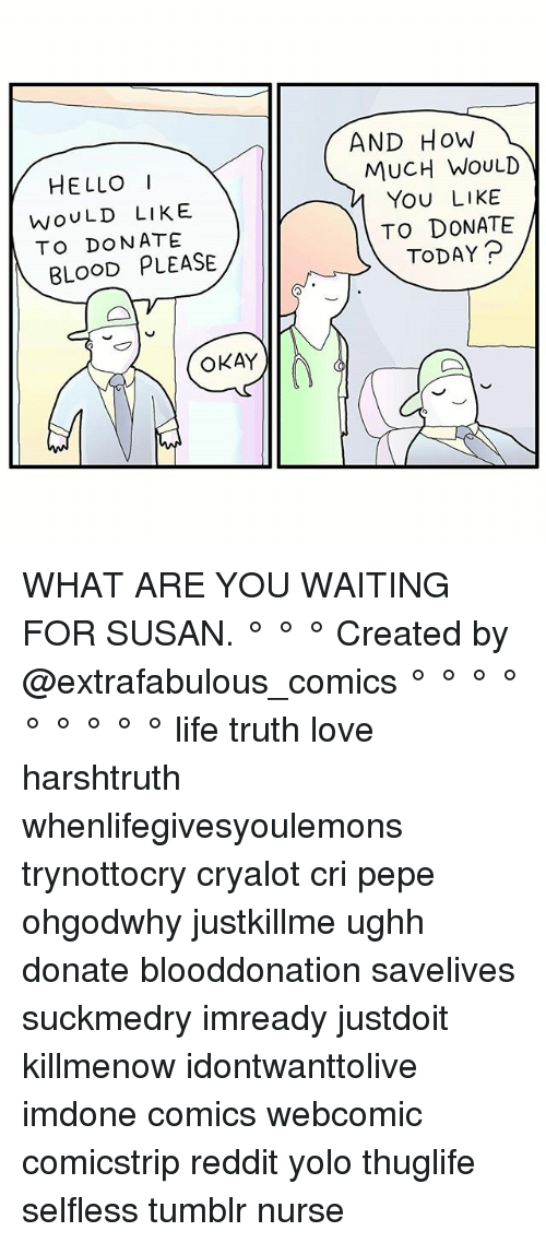 selflessness: AND HoW  HELLOI  MUCH WOULD  YOU LIKE  TO DONATE  TODAYP  WOULD LIKE  TO DONATE  BLOOD PLEASE  OKAY WHAT ARE YOU WAITING FOR SUSAN. ° ° ° Created by @extrafabulous_comics ° ° ° ° ° ° ° ° ° life truth love harshtruth whenlifegivesyoulemons trynottocry cryalot cri pepe ohgodwhy justkillme ughh donate blooddonation savelives suckmedry imready justdoit killmenow idontwanttolive imdone comics webcomic comicstrip reddit yolo thuglife selfless tumblr nurse