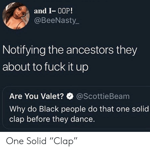 "Black, Fuck, and Dance: and I- 00P!  @BeeNasty  Notifying the ancestors they  about to fuck it up  Are You Valet?@ScottieBeam  Why do Black people do that one solid  clap before they dance. One Solid ""Clap"""