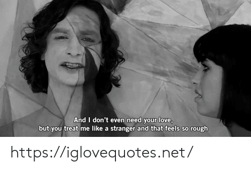 your love: And I don't even need your love,  but you treat me like a stranger and that feels so rough https://iglovequotes.net/