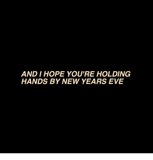 Hope, Eve, and New: AND I HOPE YOU'RE HOLDING  HANDS BY NEW YEARS EVE