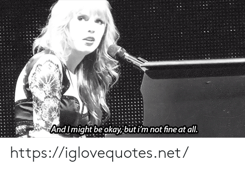 I Might: And I might be okay, but i'm not fine at all. https://iglovequotes.net/