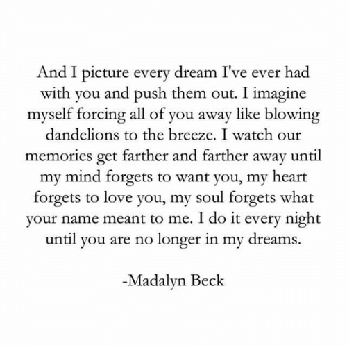 Beck: And I picture every dream I've ever had  with you and push them out. I imagine  myself forcing all of you away like blowing  dandelions to the breeze. I watch our  memories get farther and farther away until  my mind forgets to want you, my heart  forgets to love you, my soul forgets what  your name meant to me. I do it every night  until you are no longer in my dreams.  -Madalyn Beck