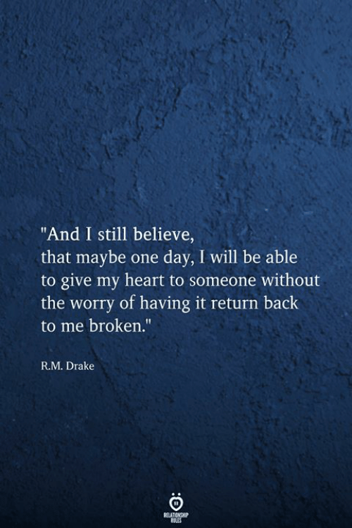 "Drake, Heart, and Back: ""And I still believe,  that maybe one day, I will be able  to give my heart to someone without  the worry of having it return back  to me broken.""  R.M. Drake  RELATIONSHIP"