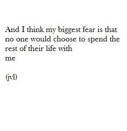 Fear Is: And I think my biggest fear is that  no one would choose to spend the  rest of their life with  me  jvl)