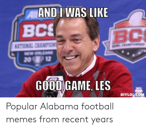 Alabama Football Memes: AND I WAS LIKE  BCS  BC  201/ 12  GOODGAME, LES  DIYLOL.COM Popular Alabama football memes from recent years