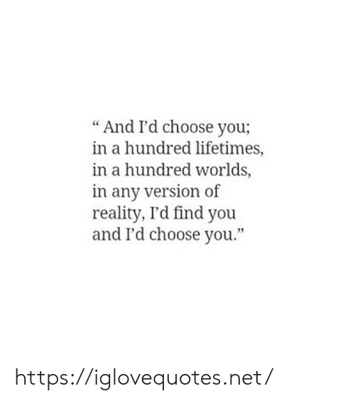 """Reality, Net, and You: And I'd choose you;  in a hundred lifetimes,  in a hundred worlds,  in any version of  reality, I'd find you  and I'd choose you."""" https://iglovequotes.net/"""