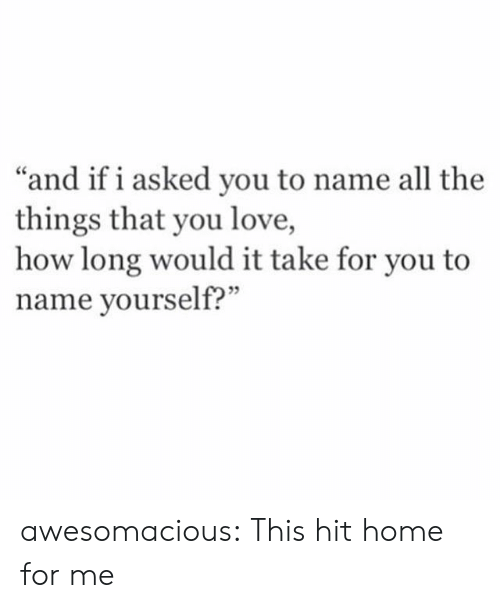 "All the Things: ""and if i asked you to name all the  things that you love,  how long would it take for you to  name yourself?"" awesomacious:  This hit home for me"
