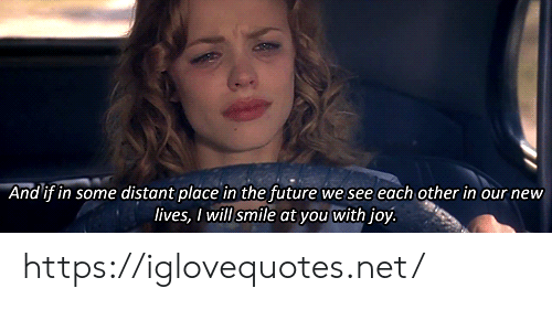 Future, Smile, and Joy: And if in some distant place in the future we see each other in our new  lives, I will smile at you with joy. https://iglovequotes.net/