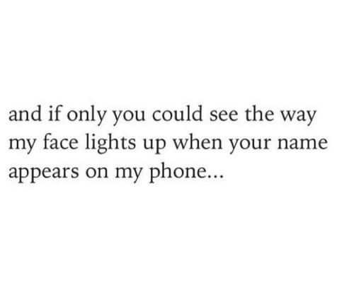 Phone, Lights, and Name: and if only you could see the way  my face lights up when your name  appears on my phone...