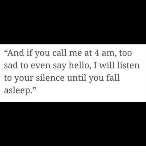 "Fall, Hello, and Sad: ""And if you call me at 4 am, too  sad to even say hello, I will listen  to your silence until you fall  asleep.""  95"