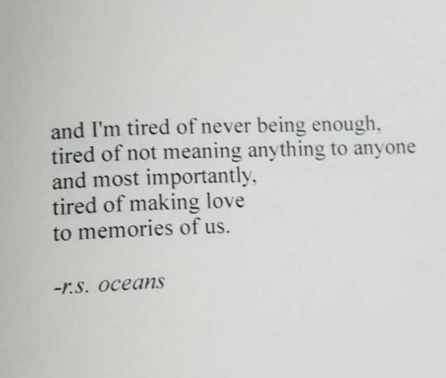 Importantly: and I'm tired of never being enough,  tired of not meaning anything to anyone  and most importantly  tired of making love  to memories of us.  -r.S. Oceans