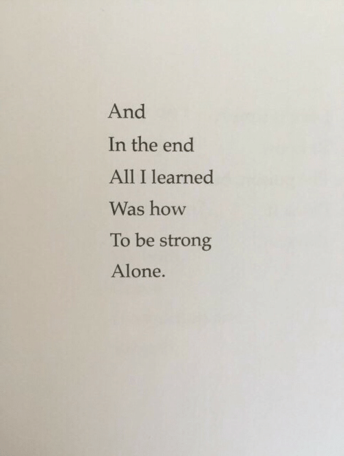 Being Alone, How To, and Strong: And  In the end  All I learned  Was how  To be strong  Alone.