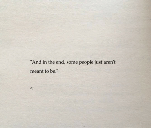 """In the End, People, and The End: """"And in the end, some  people just aren't  meant to be.""""  dj"""