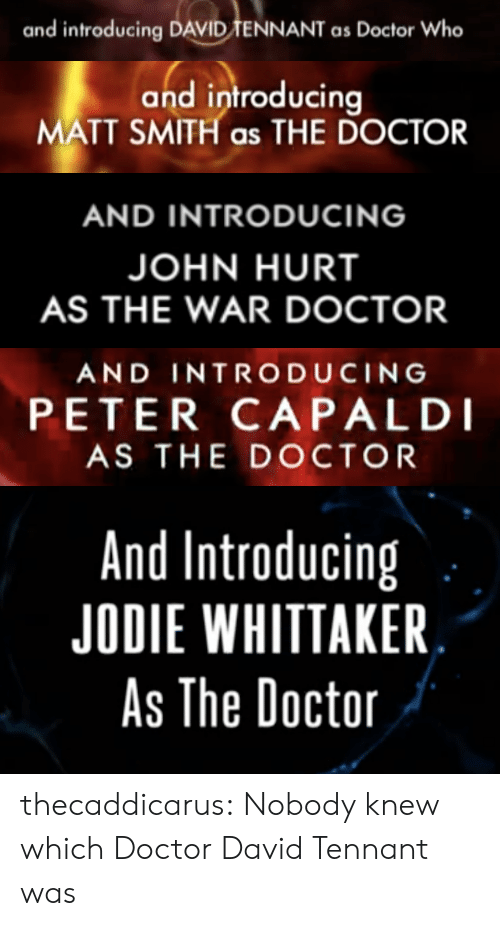 tennant: and introducing DAVID TENNANT as Doctor Who   and introducir  MATT SMITH as THE DOCTOR   AND INTRODUCING  JOHN HURT  AS THE WAR DOCTOR   AND INTRODUCING  PETER CAPALDI  AS THE DOCTOR   And Introducing  JODIE WHITTAKER  As The Doctoir thecaddicarus: Nobody knew which Doctor David Tennant was