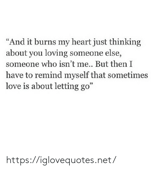 "Love Is: ""And it burns my heart just thinking  about you loving someone else,  someone who isn't me.. But then I  have to remind myself that sometimes  love is about letting go"" https://iglovequotes.net/"