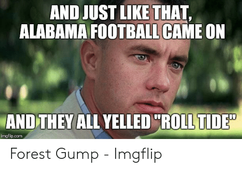 "Alabama Football Memes: AND JUST LIKE THAT,  ALABAMA FOOTBALL CAME ON  AND THEY ALL YELLED""ROLL TIDED  imgflip.com Forest Gump - Imgflip"