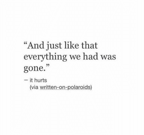 "And Just Like That: ""And just like that  everything we had was  35  gone.""  - it hurts  (via written-on-polaroids)"