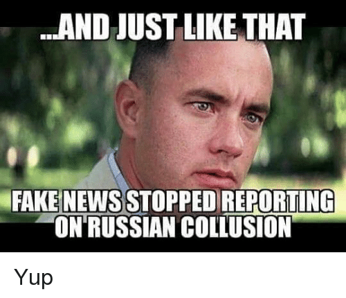And Just Like That: AND JUST LIKE THAT  FAKE NEWS STOPPED REPORTING  ON'RUSSIAN COLLUSION Yup