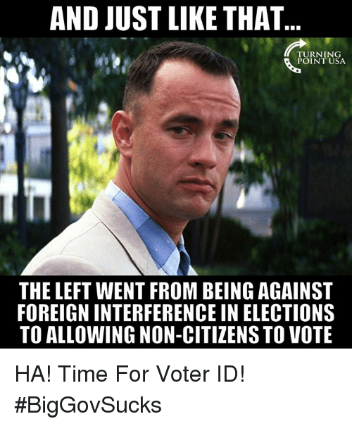 And Just Like That: AND JUST LIKE THAT  POINT USA  THE LEFT WENT FROM BEING AGAINST  FOREIGN INTERFERENCE IN ELECTIONS  TO ALLOWING NON-CITIZENS TO VOTE HA! Time For Voter ID! #BigGovSucks
