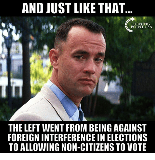 And Just Like That: AND JUST LIKE THAT  POINT USA  THE LEFT WENT FROM BEING AGAINST  FOREIGN INTERFERENCE IN ELECTIONS  TO ALLOWING NON-CITIZENS TO VOTE