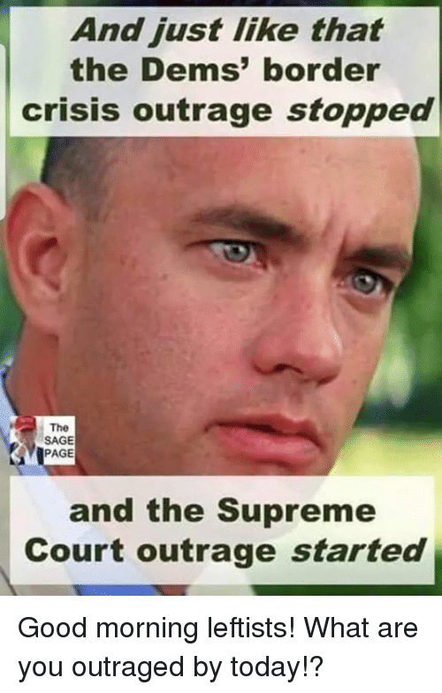 Memes, Supreme, and Supreme Court: And just like that  the Dems' border  crisis outrage stopped  The  SAGE  PAGE  and the Supreme  Court outrage started Good morning leftists! What are you outraged by today!?