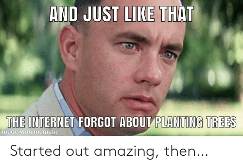 And Just Like That: AND JUST LIKE THAT  THE INTERNET FORGOT ABOUT PLANTING TREES  made with mematic Started out amazing, then…
