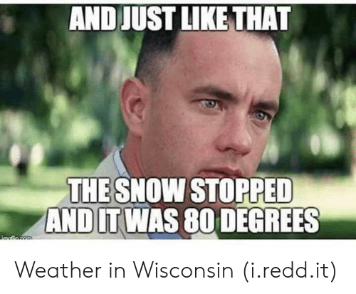 And Just Like That: AND JUST LIKE THAT  THESNOW STOPPED  ANDIT WAS 80 DEGREES Weather in Wisconsin (i.redd.it)